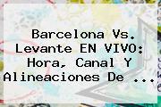 <b>Barcelona</b> Vs. Levante EN VIVO: Hora, Canal Y Alineaciones De <b>...</b>