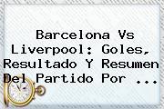 <b>Barcelona Vs Liverpool</b>: Goles, Resultado Y Resumen Del Partido Por ...