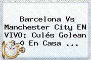<b>Barcelona Vs Manchester City</b> EN VIVO: Culés Golean 3-0 En Casa ...