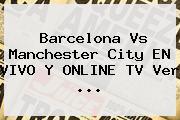 Barcelona Vs Manchester City EN VIVO Y ONLINE TV Ver ...