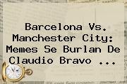<b>Barcelona Vs</b>. <b>Manchester City</b>: Memes Se Burlan De Claudio Bravo ...