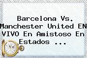 <b>Barcelona Vs</b>. <b>Manchester United</b> EN VIVO En Amistoso En Estados <b>...</b>