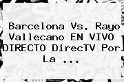 <b>Barcelona</b> Vs. Rayo Vallecano EN VIVO DIRECTO DirecTV Por La <b>...</b>