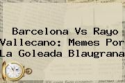 <b>Barcelona Vs Rayo Vallecano</b>: Memes Por La Goleada Blaugrana