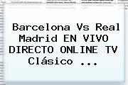 <b>Barcelona Vs Real Madrid</b> EN VIVO DIRECTO ONLINE TV Clásico <b>...</b>
