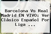 <b>Barcelona Vs Real Madrid</b> EN VIVO: Ver Clásico Español Por Liga <b>...</b>