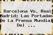 <b>Barcelona Vs</b>. <b>Real Madrid</b>: Las Portadas De La Prensa Mundial Del ...