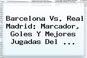 <b>Barcelona Vs</b>. <b>Real Madrid</b>: Marcador, Goles Y Mejores Jugadas Del ...