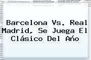 <b>Barcelona Vs</b>. <b>Real Madrid</b>, Se Juega El Clásico Del Año