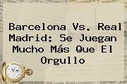 <b>Barcelona Vs</b>. <b>Real Madrid</b>: Se Juegan Mucho Más Que El Orgullo
