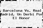<b>Barcelona Vs</b>. <b>Real Madrid</b>, Un Derbi Por El Honor