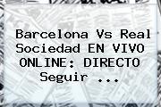 <b>Barcelona Vs Real Sociedad</b> EN VIVO ONLINE: DIRECTO Seguir ...