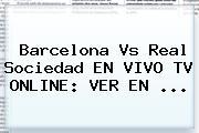 <b>Barcelona Vs Real Sociedad</b> EN VIVO TV ONLINE: VER EN ...