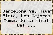 <b>Barcelona Vs</b>. <b>River</b> Plate, Los Mejores Memes De La Final Del <b>...</b>