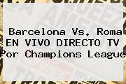 Barcelona Vs. Roma EN VIVO DIRECTO TV Por <b>Champions League</b>