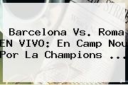 <b>Barcelona</b> Vs. Roma EN VIVO: En Camp Nou Por La Champions ...