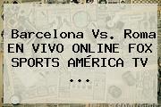 Barcelona Vs. Roma EN <b>VIVO</b> ONLINE <b>FOX SPORTS</b> AMÉRICA TV ...