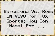 <b>Barcelona</b> Vs. Roma EN VIVO Por FOX Sports: Hoy Con Messi Por ...