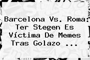 <b>Barcelona Vs</b>. <b>Roma</b>: Ter Stegen Es Víctima De Memes Tras Golazo <b>...</b>