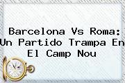 <b>Barcelona</b> Vs Roma: Un Partido Trampa En El Camp Nou
