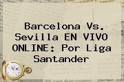 <b>Barcelona</b> Vs. Sevilla EN VIVO ONLINE: Por Liga Santander