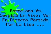 Barcelona Vs. Sevilla En Vivo: Ver En Directo Partido Por La <b>Liga</b> <b>...</b>