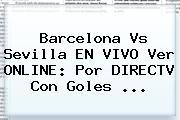 <b>Barcelona Vs Sevilla</b> EN VIVO Ver ONLINE: Por DIRECTV Con Goles ...