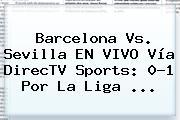 <b>Barcelona</b> Vs. Sevilla EN VIVO Vía DirecTV Sports: 0-1 Por La Liga ...