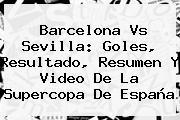 <b>Barcelona Vs Sevilla</b>: Goles, Resultado, Resumen Y Video De La Supercopa De España