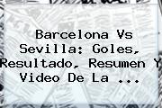 <b>Barcelona Vs Sevilla</b>: Goles, Resultado, Resumen Y Video De La ...