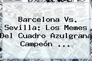 <b>Barcelona Vs</b>. <b>Sevilla</b>: Los Memes Del Cuadro Azulgrana Campeón <b>...</b>