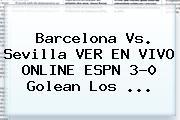 <b>Barcelona Vs</b>. <b>Sevilla</b> VER EN VIVO ONLINE ESPN 3-0 Golean Los ...