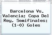 <b>Barcelona Vs</b>. <b>Valencia</b>; Copa Del Rey, Semifinales: (1-0) Goles