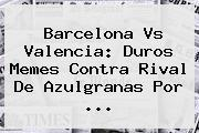 <b>Barcelona Vs Valencia</b>: Duros Memes Contra Rival De Azulgranas Por <b>...</b>