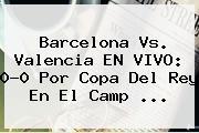 <b>Barcelona Vs</b>. <b>Valencia</b> EN VIVO: 0-0 Por Copa Del Rey En El Camp ...