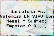 <b>Barcelona</b> Vs. Valencia EN VIVO Con Messi Y Suárez: Empatan 0-0 ...