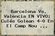 <b>Barcelona Vs</b>. <b>Valencia</b> EN VIVO: Culés Golean 4-0 En El Camp Nou <b>...</b>