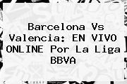 <b>Barcelona Vs Valencia</b>: EN VIVO ONLINE Por La Liga BBVA