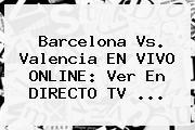 <b>Barcelona Vs</b>. <b>Valencia</b> EN VIVO ONLINE: Ver En DIRECTO TV ...