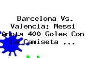 <b>Barcelona Vs</b>. <b>Valencia</b>: Messi Anota 400 Goles Con La Camiseta <b>...</b>
