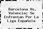 <b>Barcelona Vs</b>. <b>Valencia</b>: Se Enfrentan Por La Liga Española