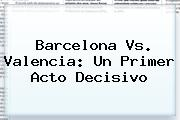 <b>Barcelona Vs</b>. <b>Valencia</b>: Un Primer Acto Decisivo
