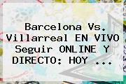 <b>Barcelona</b> Vs. Villarreal EN VIVO Seguir ONLINE Y DIRECTO: <b>HOY</b> ...