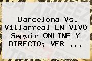 <b>Barcelona</b> Vs. Villarreal EN VIVO Seguir ONLINE Y DIRECTO: VER ...