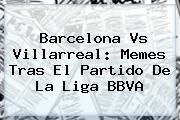 <b>Barcelona Vs Villarreal</b>: Memes Tras El Partido De La Liga BBVA
