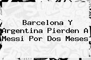 <b>Barcelona</b> Y Argentina Pierden A Messi Por Dos Meses