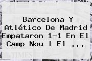 <b>Barcelona</b> Y Atlético De Madrid Empataron 1-1 En El Camp Nou | El ...