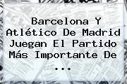 <b>Barcelona</b> Y <b>Atlético</b> De Madrid Juegan El Partido Más Importante De ...