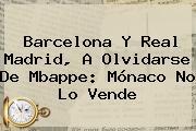 Barcelona Y Real Madrid, A Olvidarse De <b>Mbappe</b>: Mónaco No Lo Vende