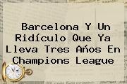 <b>Barcelona</b> Y Un Ridículo Que Ya Lleva Tres Años En Champions League